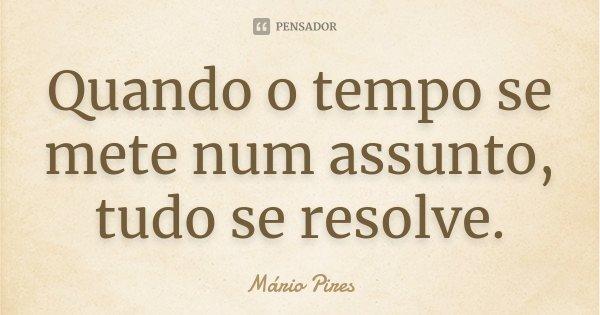 Quando o tempo se mete num assunto, tudo se resolve.... Frase de Mário Pires.