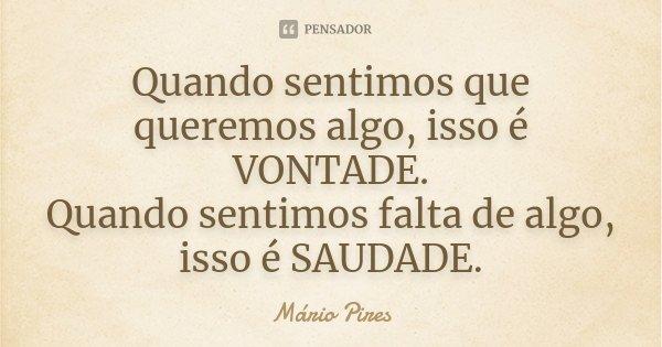 Quando sentimos que queremos algo, isso é VONTADE. Quando sentimos falta de algo, isso é SAUDADE.... Frase de Mário Pires.