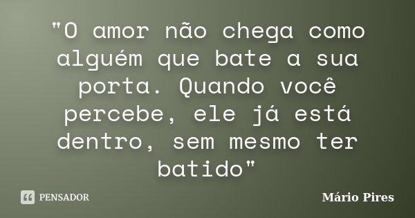 """""""O amor não chega como alguém que bate a sua porta. Quando você percebe, ele já está dentro, sem mesmo ter batido""""... Frase de Mário Pires."""