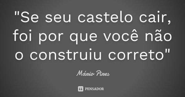 """""""Se seu castelo cair, foi por que você não o construiu correto""""... Frase de Mário Pires."""