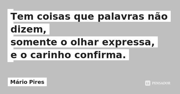 Tem coisas que palavras não dizem, somente o olhar expressa, e o carinho confirma.... Frase de Mário Pires.
