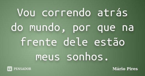Vou correndo atrás do mundo, por que na frente dele estão meus sonhos.... Frase de Mário Pires.