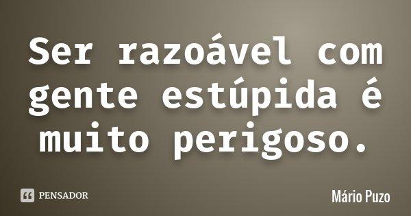 Ser razoável com gente estúpida é muito perigoso.... Frase de Mário Puzo.