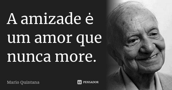 A amizade ė um amor que nunca more.... Frase de Mário Quintana.