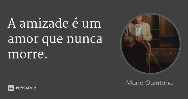 A amizade é um amor que nunca morre.... Frase de Mario Quintana.
