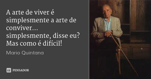A arte de viver é simplesmente a arte de conviver... simplesmente, disse eu? Mas como é difícil!... Frase de Mario Quintana.