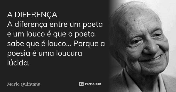 A DIFERENÇA A diferença entre um poeta e um louco é que o poeta sabe que é louco... Porque a poesia é uma loucura lúcida.... Frase de Mario Quintana.