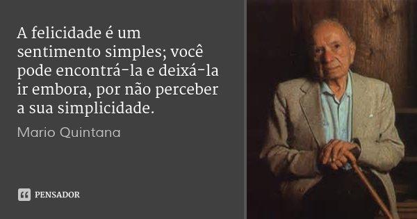 A felicidade é um sentimento simples; você pode encontrá-la e deixá-la ir embora, por não perceber a sua simplicidade.... Frase de Mario Quintana.