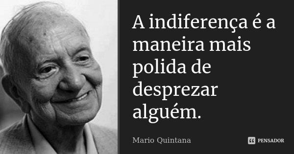 A indiferença é a maneira mais polida de desprezar alguém.... Frase de Mario Quintana.