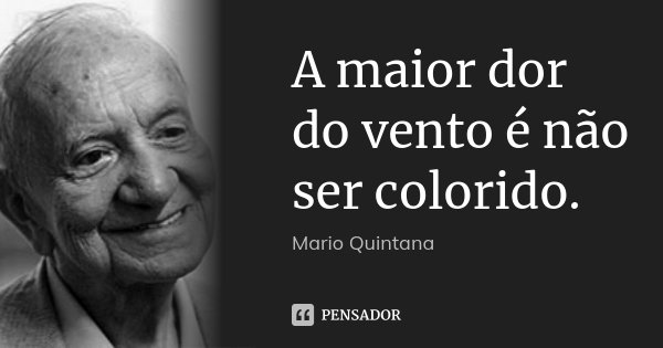 A maior dor do vento é não ser colorido.... Frase de Mario Quintana.