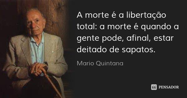 A morte é a libertação total: a morte é quando a gente pode, afinal, estar deitado de sapatos.... Frase de Mario Quintana.
