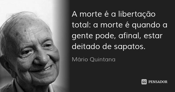 A morte é a libertação total: a morte é quando a gente pode, afinal, estar deitado de sapatos.... Frase de Mário Quintana.