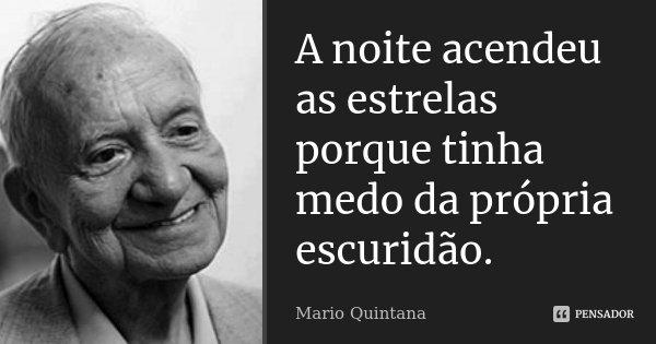 A noite acendeu as estrelas porque tinha medo da própria escuridão.... Frase de Mario Quintana.
