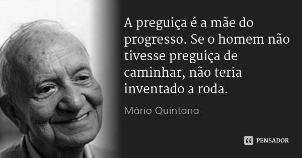 A preguiça é a mãe do progresso. Se o homem não tivesse preguiça de caminhar, não teria inventado a roda.... Frase de Mário Quintana.