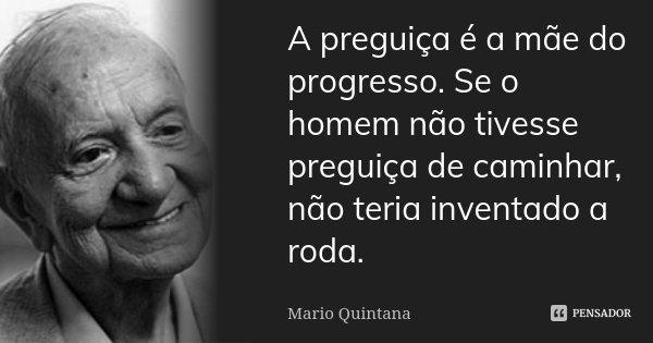 A preguiça é a mãe do progresso. Se o homem não tivesse preguiça de caminhar, não teria inventado a roda.... Frase de Mario Quintana.