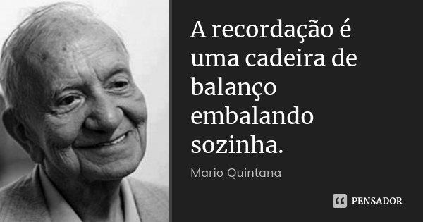 A recordação é uma cadeira de balanço embalando sozinha.... Frase de Mario Quintana.