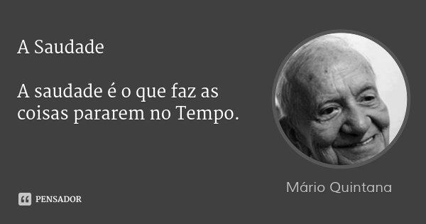 A Saudade A saudade é o que faz as coisas pararem no Tempo.... Frase de Mario Quintana.