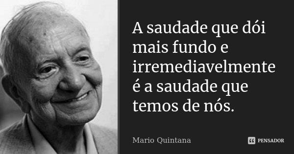 A saudade que dói mais fundo e irremediavelmente é a saudade que temos de nós.... Frase de Mario Quintana.