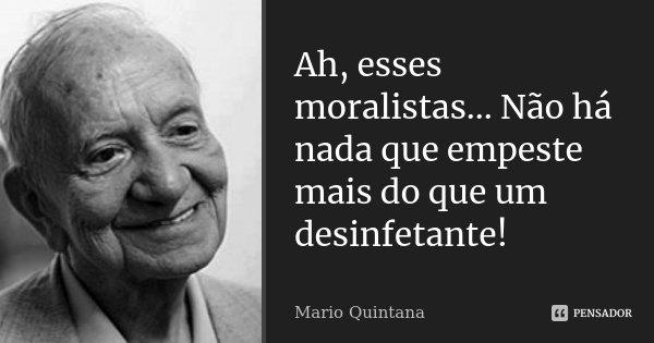 Ah, esses moralistas... Não há nada que empeste mais do que um desinfetante!... Frase de Mario Quintana.