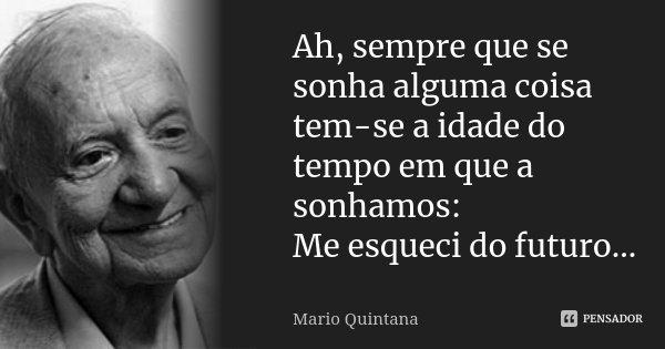 Ah, sempre que se sonha alguma coisa tem-se a idade do tempo em que a sonhamos: Me esqueci do futuro...... Frase de Mario Quintana.