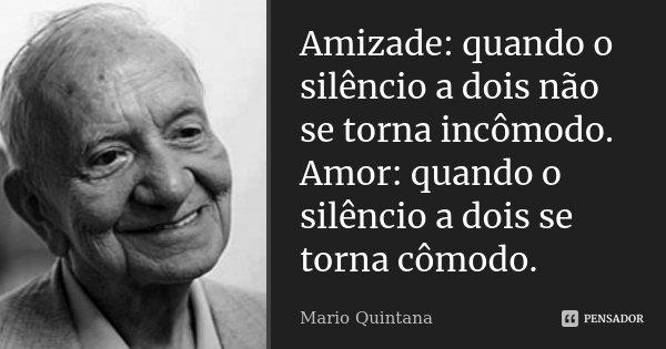 Amizade: quando o silêncio a dois não se torna incômodo. Amor: quando o silêncio a dois se torna cômodo.... Frase de Mario Quintana.
