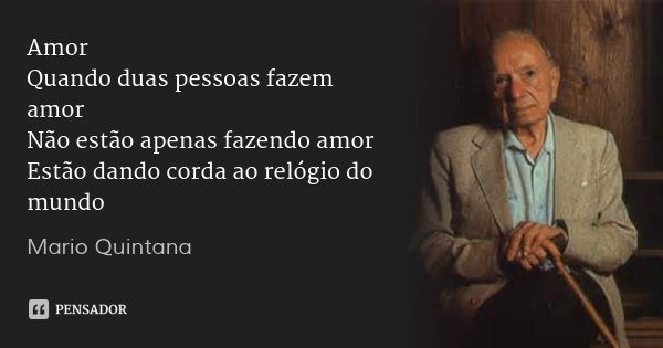 Amor Quando duas pessoas fazem amor Não estão apenas fazendo amor Estão dando corda ao relógio do mundo... Frase de Mario Quintana.