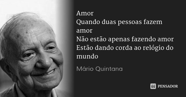 Amor Quando duas pessoas fazem amor Não estão apenas fazendo amor Estão dando corda ao relógio do mundo... Frase de Mário Quintana.