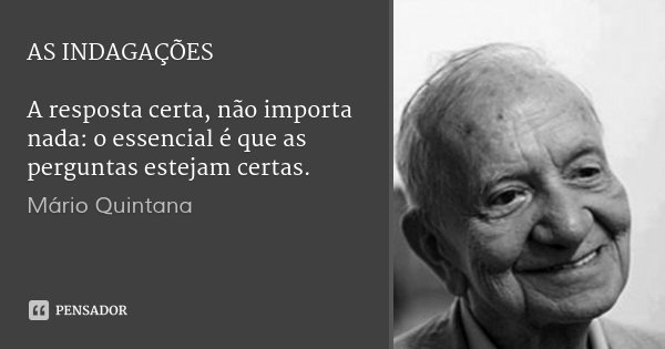 AS INDAGAÇÕES A resposta certa, não importa nada: o essencial é que as perguntas estejam certas.... Frase de Mário Quintana.