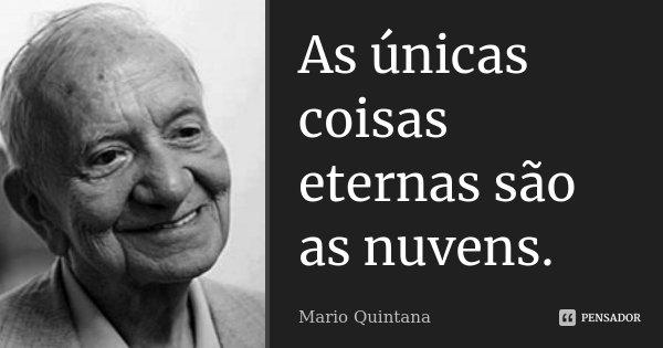 As únicas coisas eternas são as nuvens.... Frase de Mario Quintana.