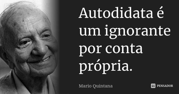 Autodidata é um ignorante por conta própria.... Frase de Mario Quintana.