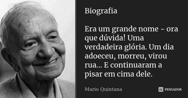 Biografia Era um grande nome - ora que dúvida! Uma verdadeira glória. Um dia adoeceu, morreu, virou rua... E continuaram a pisar em cima dele.... Frase de Mario Quintana.