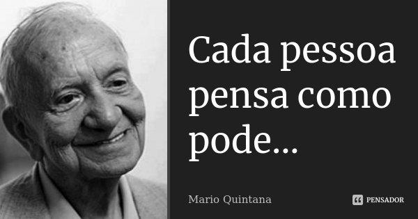 Cada pessoa pensa como pode...... Frase de Mario Quintana.