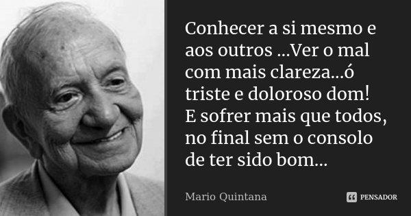 Conhecer a si mesmo e aos outros ...Ver o mal com mais clareza...ó triste e doloroso dom! E sofrer mais que todos, no final sem o consolo de ter sido bom...... Frase de Mario Quintana.