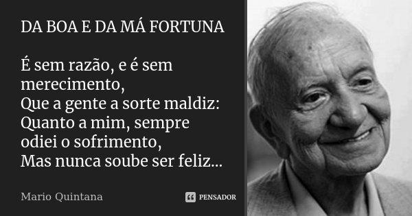 DA BOA E DA MÁ FORTUNA É sem razão, e é sem merecimento, Que a gente a sorte maldiz: Quanto a mim, sempre odiei o sofrimento, Mas nunca soube ser feliz...... Frase de Mario Quintana.