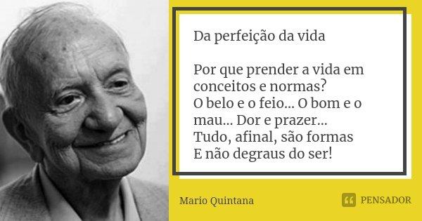 Da Perfeição da Vida Por que prender a vida em conceitos e normas? O Belo e o Feio... O Bom e o Mau... Dor e Prazer... Tudo, afinal, são formas E não degraus do... Frase de Mario Quintana.