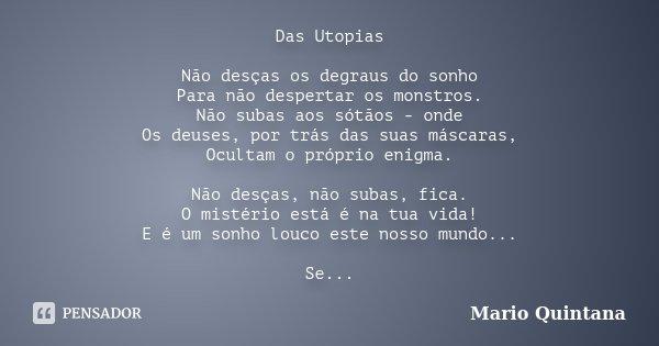 Das Utopias Não desças os degraus do sonho Para não despertar os monstros. Não subas aos sótãos - onde Os deuses, por trás das suas máscaras, Ocultam o próprio ... Frase de Mario Quintana.