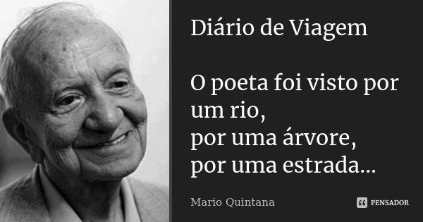 Diário de Viagem O poeta foi visto por um rio, por uma árvore, por uma estrada...... Frase de Mario Quintana.