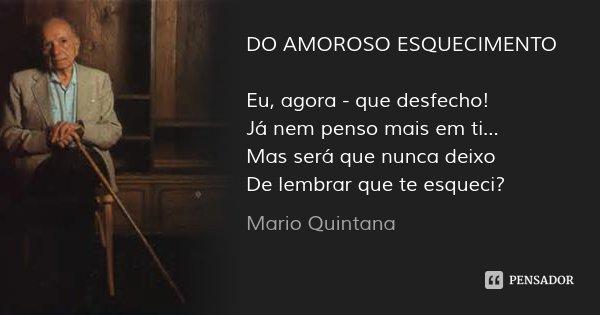 DO AMOROSO ESQUECIMENTO Eu, agora - que desfecho! Já nem penso mais em ti... Mas será que nunca deixo De lembrar que te esqueci?... Frase de Mario Quintana.