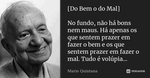 [Do Bem o do Mal] No fundo, não há bons nem maus. Há apenas os que sentem prazer em fazer o bem e os que sentem prazer em fazer o mal. Tudo é volúpia...... Frase de Mario Quintana.