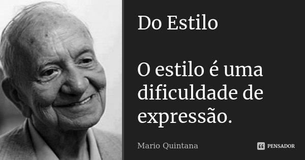 Do Estilo O estilo é uma dificuldade de expressão.... Frase de Mario Quintana.