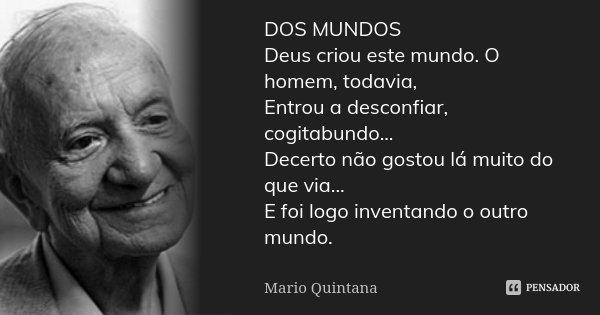 DOS MUNDOS Deus criou este mundo. O homem, todavia, Entrou a desconfiar, cogitabundo... Decerto não gostou lá muito do que via... E foi logo inventando o outro ... Frase de Mario Quintana.