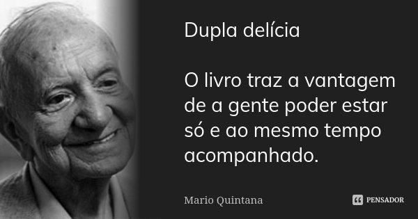 Dupla delícia O livro traz a vantagem de a gente poder estar só e ao mesmo tempo acompanhado.... Frase de Mario Quintana.