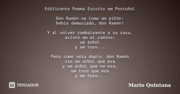 Edificante Poema Escrito em Portuñol Don Ramón se tomo um pifón: bebia demasiado, don Ramón! Y al volver cambaleante a su casa, avistó em el camino: um árbol y ... Frase de Mario Quintana.