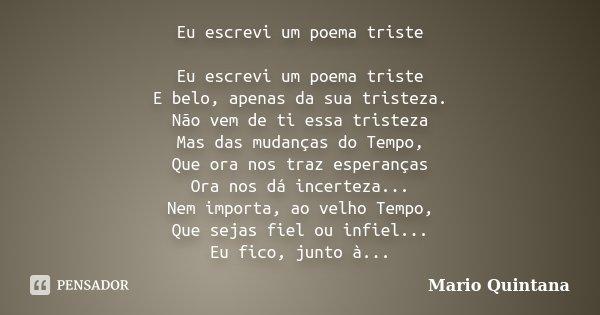 Eu escrevi um poema triste Eu escrevi um poema triste E belo, apenas da sua tristeza. Não vem de ti essa tristeza Mas das mudanças do Tempo, Que ora nos traz es... Frase de Mario Quintana.