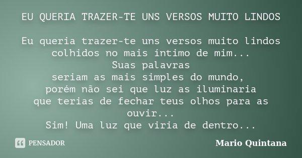 EU QUERIA TRAZER-TE UNS VERSOS MUITO LINDOS Eu queria trazer-te uns versos muito lindos colhidos no mais íntimo de mim... Suas palavras seriam as mais simples d... Frase de Mario Quintana.