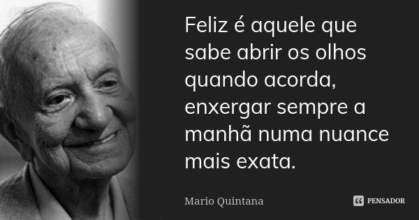 Feliz é aquele que sabe abrir os olhos quando acorda, enxergar sempre a manhã numa nuance mais exata.... Frase de Mário Quintana.