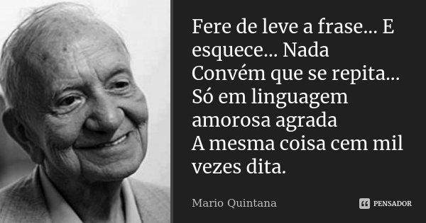 Fere de leve a frase... E esquece... Nada Convém que se repita... Só em linguagem amorosa agrada A mesma coisa cem mil vezes dita.... Frase de Mario Quintana.