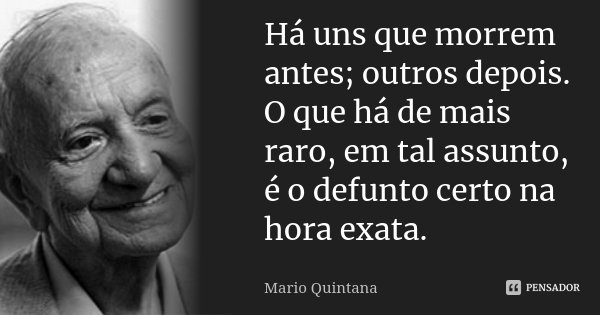 Há uns que morrem antes; outros depois. O que há de mais raro, em tal assunto, é o defunto certo na hora exata.... Frase de Mario Quintana.