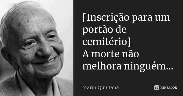 [Inscrição para um portão de cemitério] A morte não melhora ninguém...... Frase de Mario Quintana.