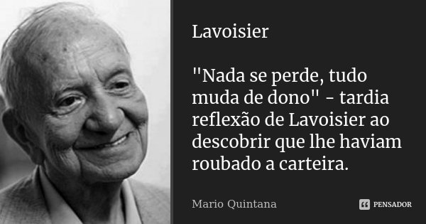 """Lavoisier """"Nada se perde, tudo muda de dono"""" - tardia reflexão de Lavoisier ao descobrir que lhe haviam roubado a carteira.... Frase de Mario Quintana."""